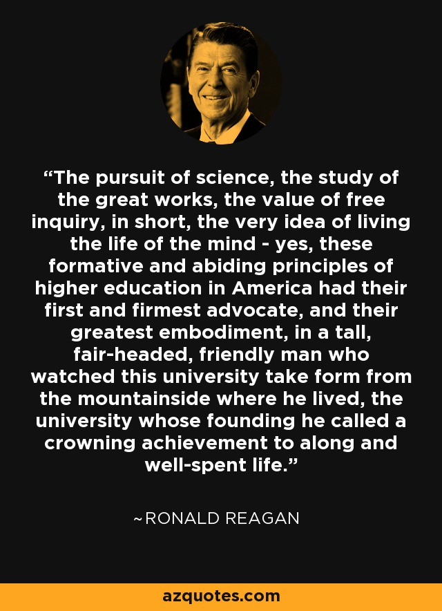 The pursuit of science, the study of the great works, the value of free inquiry, in short, the very idea of living the life of the mind - yes, these formative and abiding principles of higher education in America had their first and firmest advocate, and their greatest embodiment, in a tall, fair-headed, friendly man who watched this university take form from the mountainside where he lived, the university whose founding he called a crowning achievement to along and well-spent life. - Ronald Reagan