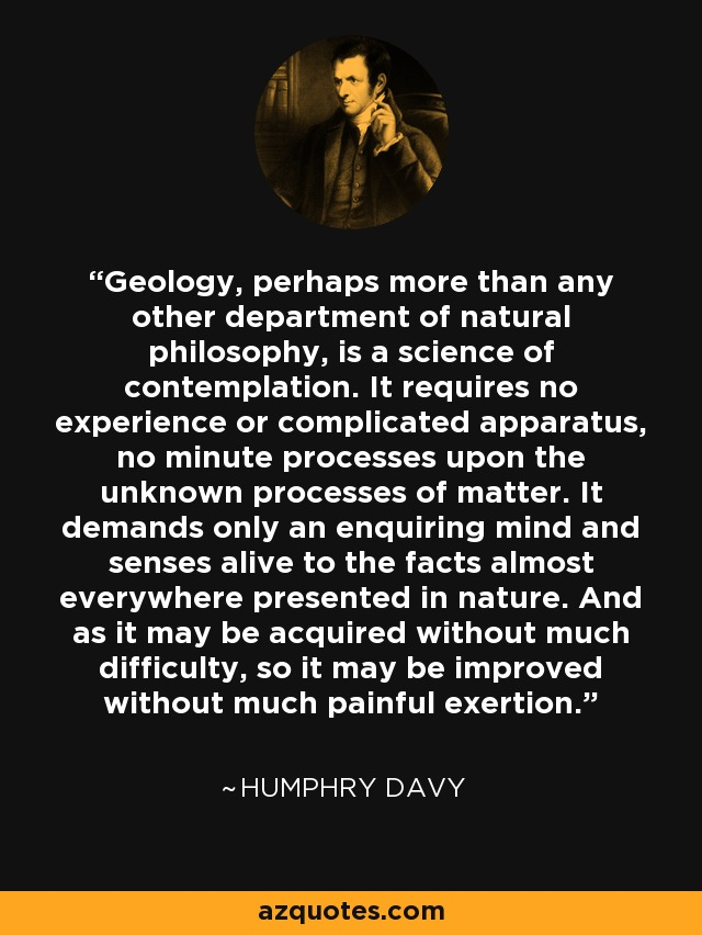 Geology, perhaps more than any other department of natural philosophy, is a science of contemplation. It requires no experience or complicated apparatus, no minute processes upon the unknown processes of matter. It demands only an enquiring mind and senses alive to the facts almost everywhere presented in nature. And as it may be acquired without much difficulty, so it may be improved without much painful exertion. - Humphry Davy