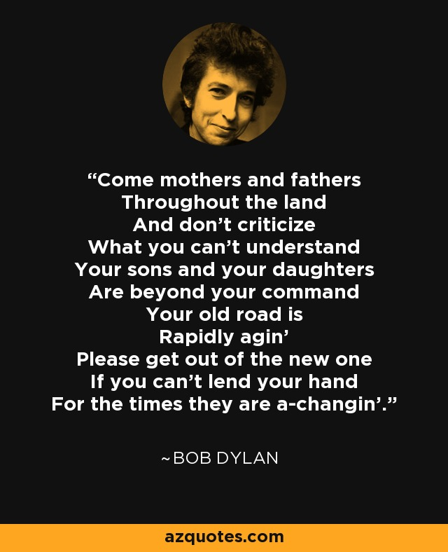 Come mothers and fathers Throughout the land And don't criticize What you can't understand Your sons and your daughters Are beyond your command Your old road is Rapidly agin' Please get out of the new one If you can't lend your hand For the times they are a-changin'. - Bob Dylan