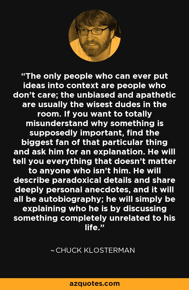 The only people who can ever put ideas into context are people who don't care; the unbiased and apathetic are usually the wisest dudes in the room. If you want to totally misunderstand why something is supposedly important, find the biggest fan of that particular thing and ask him for an explanation. He will tell you everything that doesn't matter to anyone who isn't him. He will describe paradoxical details and share deeply personal anecdotes, and it will all be autobiography; he will simply be explaining who he is by discussing something completely unrelated to his life. - Chuck Klosterman