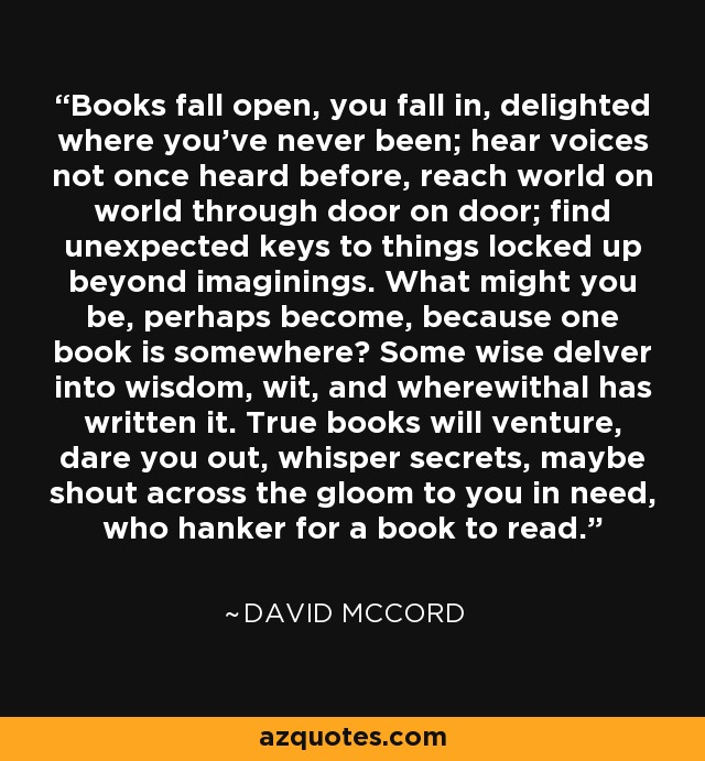 Books fall open, you fall in, delighted where you've never been; hear voices not once heard before, reach world on world through door on door; find unexpected keys to things locked up beyond imaginings. What might you be, perhaps become, because one book is somewhere? Some wise delver into wisdom, wit, and wherewithal has written it. True books will venture, dare you out, whisper secrets, maybe shout across the gloom to you in need, who hanker for a book to read. - David McCord