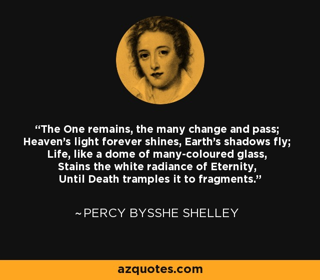 The One remains, the many change and pass; Heaven's light forever shines, Earth's shadows fly; Life, like a dome of many-coloured glass, Stains the white radiance of Eternity, Until Death tramples it to fragments. - Percy Bysshe Shelley
