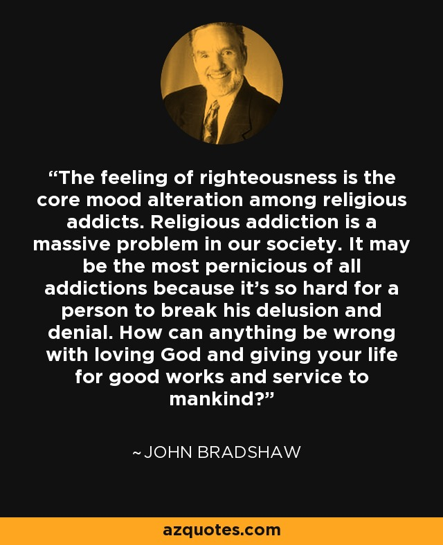 The feeling of righteousness is the core mood alteration among religious addicts. Religious addiction is a massive problem in our society. It may be the most pernicious of all addictions because it's so hard for a person to break his delusion and denial. How can anything be wrong with loving God and giving your life for good works and service to mankind? - John Bradshaw