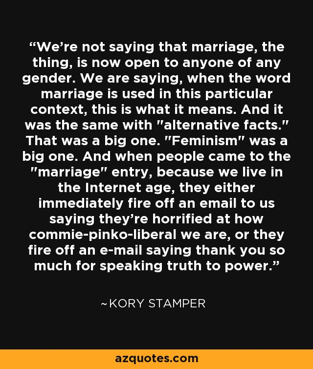 We're not saying that marriage, the thing, is now open to anyone of any gender. We are saying, when the word marriage is used in this particular context, this is what it means. And it was the same with