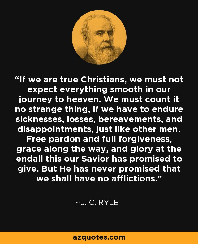 If we are true Christians, we must not expect everything smooth in our journey to heaven. We must count it no strange thing, if we have to endure sicknesses, losses, bereavements, and disappointments, just like other men. Free pardon and full forgiveness, grace along the way, and glory at the endall this our Savior has promised to give. But He has never promised that we shall have no afflictions. - J. C. Ryle