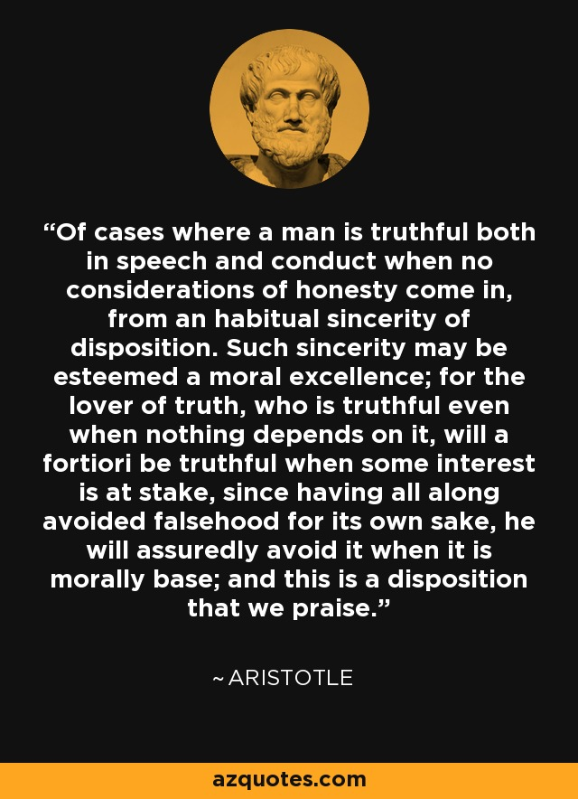Of cases where a man is truthful both in speech and conduct when no considerations of honesty come in, from an habitual sincerity of disposition. Such sincerity may be esteemed a moral excellence; for the lover of truth, who is truthful even when nothing depends on it, will a fortiori be truthful when some interest is at stake, since having all along avoided falsehood for its own sake, he will assuredly avoid it when it is morally base; and this is a disposition that we praise. - Aristotle