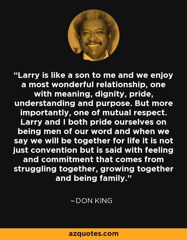 Larry is like a son to me and we enjoy a most wonderful relationship, one with meaning, dignity, pride, understanding and purpose. But more importantly, one of mutual respect. Larry and I both pride ourselves on being men of our word and when we say we will be together for life it is not just convention but is said with feeling and commitment that comes from struggling together, growing together and being family. - Don King