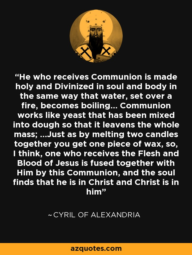 He who receives Communion is made holy and Divinized in soul and body in the same way that water, set over a fire, becomes boiling... Communion works like yeast that has been mixed into dough so that it leavens the whole mass; ...Just as by melting two candles together you get one piece of wax, so, I think, one who receives the Flesh and Blood of Jesus is fused together with Him by this Communion, and the soul finds that he is in Christ and Christ is in him - Cyril of Alexandria