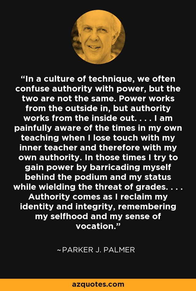 In a culture of technique, we often confuse authority with power, but the two are not the same. Power works from the outside in, but authority works from the inside out. . . . I am painfully aware of the times in my own teaching when I lose touch with my inner teacher and therefore with my own authority. In those times I try to gain power by barricading myself behind the podium and my status while wielding the threat of grades. . . . Authority comes as I reclaim my identity and integrity, remembering my selfhood and my sense of vocation. - Parker J. Palmer