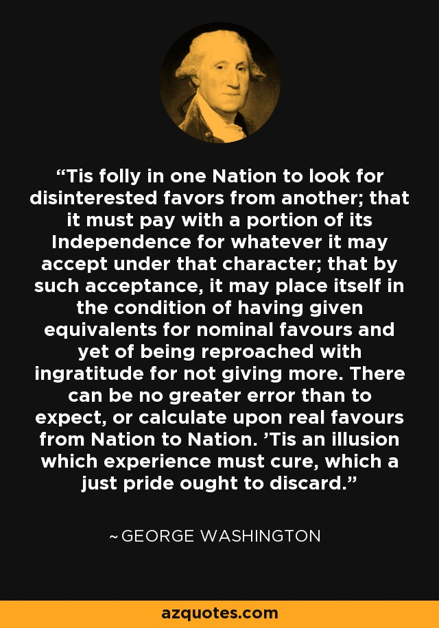 'Tis folly in one Nation to look for disinterested favors from another; that it must pay with a portion of its Independence for whatever it may accept under that character; that by such acceptance, it may place itself in the condition of having given equivalents for nominal favours and yet of being reproached with ingratitude for not giving more. There can be no greater error than to expect, or calculate upon real favours from Nation to Nation. 'Tis an illusion which experience must cure, which a just pride ought to discard. - George Washington