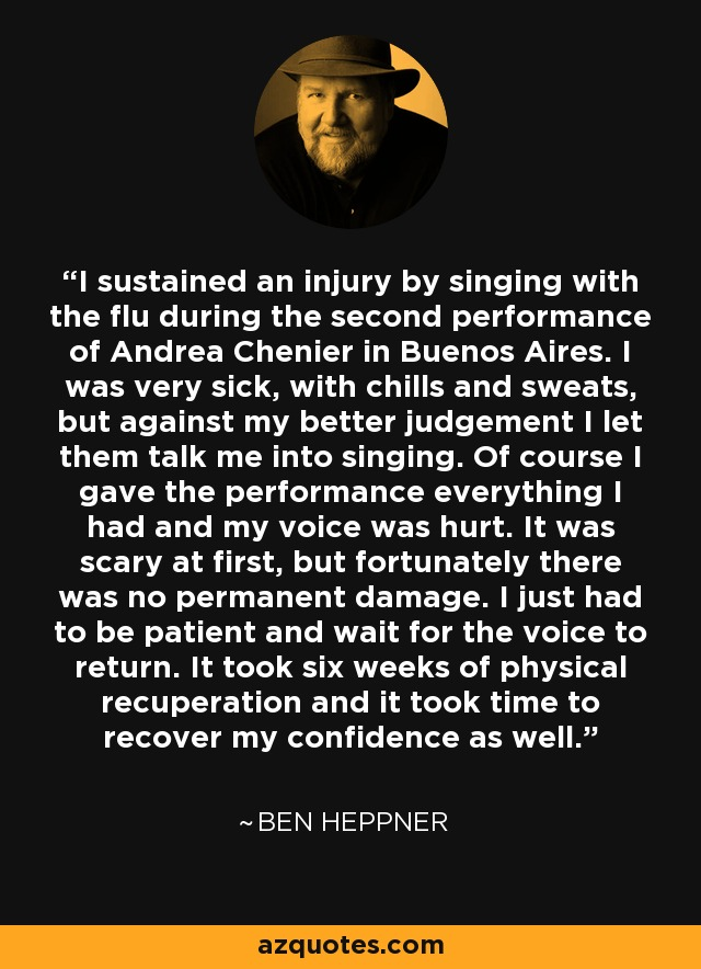 I sustained an injury by singing with the flu during the second performance of Andrea Chenier in Buenos Aires. I was very sick, with chills and sweats, but against my better judgement I let them talk me into singing. Of course I gave the performance everything I had and my voice was hurt. It was scary at first, but fortunately there was no permanent damage. I just had to be patient and wait for the voice to return. It took six weeks of physical recuperation and it took time to recover my confidence as well. - Ben Heppner