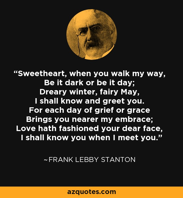 Sweetheart, when you walk my way, Be it dark or be it day; Dreary winter, fairy May, I shall know and greet you. For each day of grief or grace Brings you nearer my embrace; Love hath fashioned your dear face, I shall know you when I meet you. - Frank Lebby Stanton