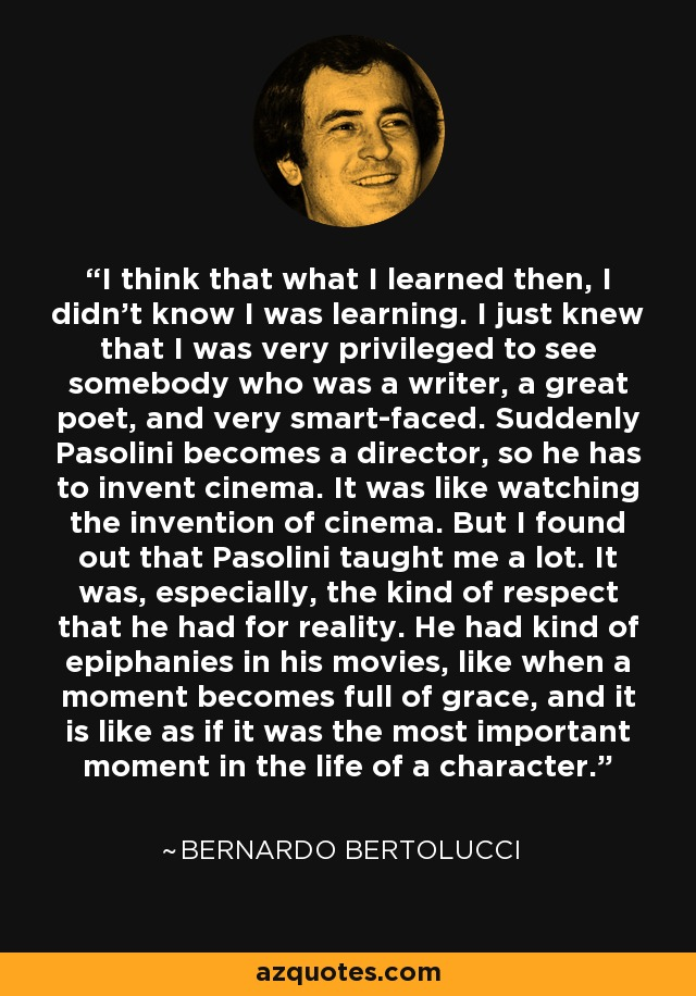 I think that what I learned then, I didn't know I was learning. I just knew that I was very privileged to see somebody who was a writer, a great poet, and very smart-faced. Suddenly Pasolini becomes a director, so he has to invent cinema. It was like watching the invention of cinema. But I found out that Pasolini taught me a lot. It was, especially, the kind of respect that he had for reality. He had kind of epiphanies in his movies, like when a moment becomes full of grace, and it is like as if it was the most important moment in the life of a character. - Bernardo Bertolucci