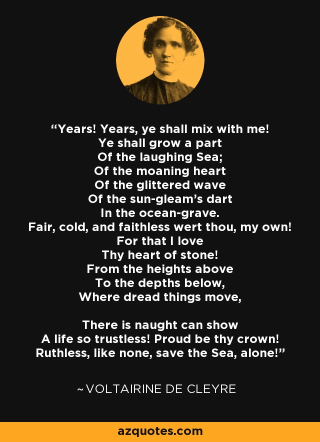 Years! Years, ye shall mix with me! Ye shall grow a part Of the laughing Sea; Of the moaning heart Of the glittered wave Of the sun-gleam's dart In the ocean-grave. Fair, cold, and faithless wert thou, my own! For that I love Thy heart of stone! From the heights above To the depths below, Where dread things move, There is naught can show A life so trustless! Proud be thy crown! Ruthless, like none, save the Sea, alone! - Voltairine de Cleyre