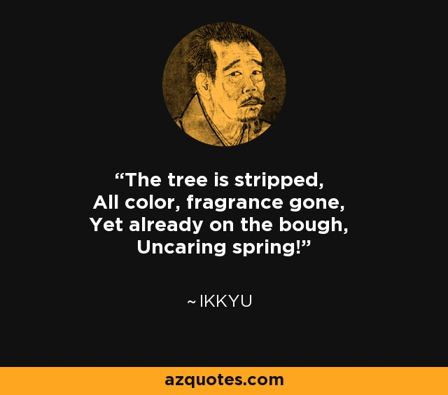 The tree is stripped, All color, fragrance gone, Yet already on the bough, Uncaring spring! - Ikkyu