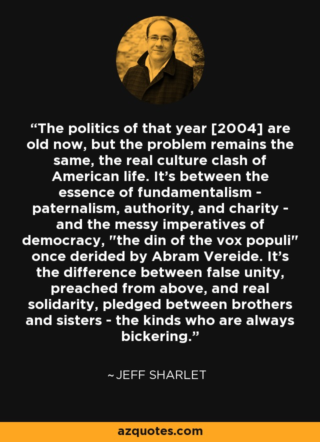 The politics of that year [2004] are old now, but the problem remains the same, the real culture clash of American life. It's between the essence of fundamentalism - paternalism, authority, and charity - and the messy imperatives of democracy,