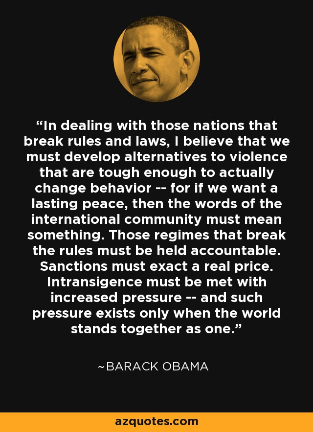 In dealing with those nations that break rules and laws, I believe that we must develop alternatives to violence that are tough enough to actually change behavior -- for if we want a lasting peace, then the words of the international community must mean something. Those regimes that break the rules must be held accountable. Sanctions must exact a real price. Intransigence must be met with increased pressure -- and such pressure exists only when the world stands together as one. - Barack Obama