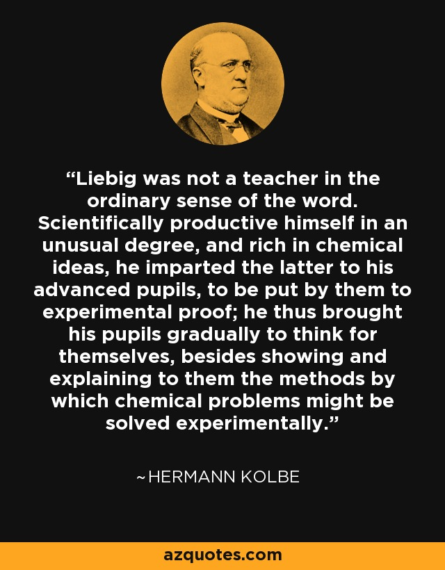 Liebig was not a teacher in the ordinary sense of the word. Scientifically productive himself in an unusual degree, and rich in chemical ideas, he imparted the latter to his advanced pupils, to be put by them to experimental proof; he thus brought his pupils gradually to think for themselves, besides showing and explaining to them the methods by which chemical problems might be solved experimentally. - Hermann Kolbe