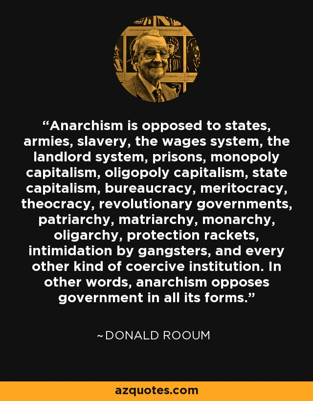 Anarchism is opposed to states, armies, slavery, the wages system, the landlord system, prisons, monopoly capitalism, oligopoly capitalism, state capitalism, bureaucracy, meritocracy, theocracy, revolutionary governments, patriarchy, matriarchy, monarchy, oligarchy, protection rackets, intimidation by gangsters, and every other kind of coercive institution. In other words, anarchism opposes government in all its forms. - Donald Rooum