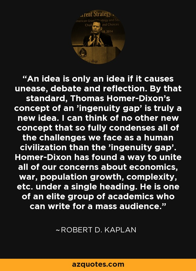 An idea is only an idea if it causes unease, debate and reflection. By that standard, Thomas Homer-Dixon's concept of an 'ingenuity gap' is truly a new idea. I can think of no other new concept that so fully condenses all of the challenges we face as a human civilization than the 'ingenuity gap'. Homer-Dixon has found a way to unite all of our concerns about economics, war, population growth, complexity, etc. under a single heading. He is one of an elite group of academics who can write for a mass audience. - Robert D. Kaplan