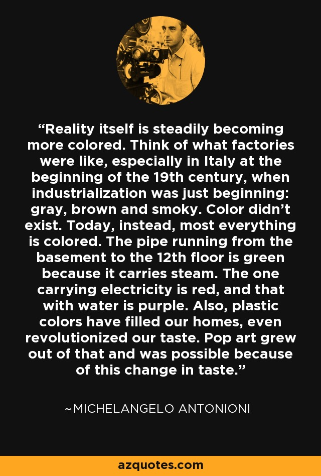 Reality itself is steadily becoming more colored. Think of what factories were like, especially in Italy at the beginning of the 19th century, when industrialization was just beginning: gray, brown and smoky. Color didn't exist. Today, instead, most everything is colored. The pipe running from the basement to the 12th floor is green because it carries steam. The one carrying electricity is red, and that with water is purple. Also, plastic colors have filled our homes, even revolutionized our taste. Pop art grew out of that and was possible because of this change in taste. - Michelangelo Antonioni