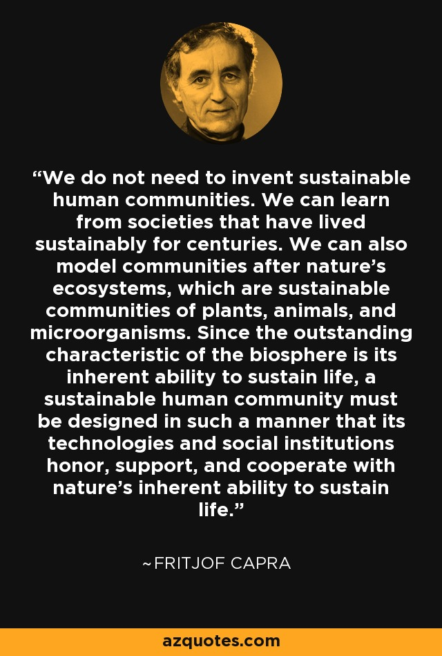 We do not need to invent sustainable human communities. We can learn from societies that have lived sustainably for centuries. We can also model communities after nature's ecosystems, which are sustainable communities of plants, animals, and microorganisms. Since the outstanding characteristic of the biosphere is its inherent ability to sustain life, a sustainable human community must be designed in such a manner that its technologies and social institutions honor, support, and cooperate with nature's inherent ability to sustain life. - Fritjof Capra