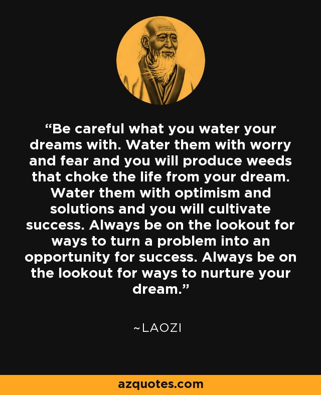 Be careful what you water your dreams with. Water them with worry and fear and you will produce weeds that choke the life from your dream. Water them with optimism and solutions and you will cultivate success. Always be on the lookout for ways to turn a problem into an opportunity for success. Always be on the lookout for ways to nurture your dream. - Laozi