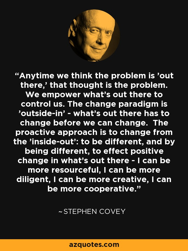 Anytime we think the problem is 'out there,' that thought is the problem. We empower what's out there to control us. The change paradigm is 'outside-in' - what's out there has to change before we can change. The proactive approach is to change from the 'inside-out': to be different, and by being different, to effect positive change in what's out there - I can be more resourceful, I can be more diligent, I can be more creative, I can be more cooperative. - Stephen Covey