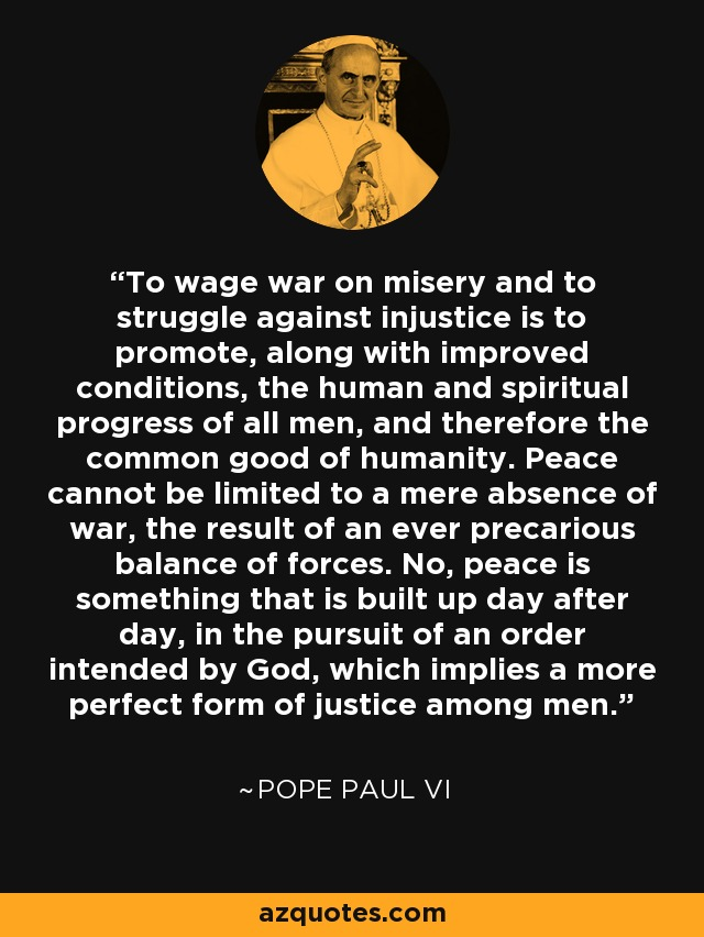 To wage war on misery and to struggle against injustice is to promote, along with improved conditions, the human and spiritual progress of all men, and therefore the common good of humanity. Peace cannot be limited to a mere absence of war, the result of an ever precarious balance of forces. No, peace is something that is built up day after day, in the pursuit of an order intended by God, which implies a more perfect form of justice among men. - Pope Paul VI
