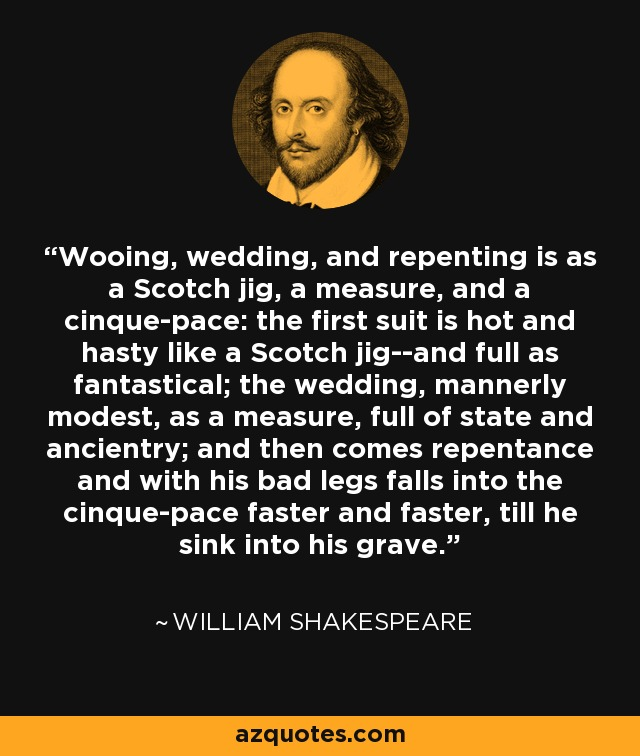 Wooing, wedding, and repenting is as a Scotch jig, a measure, and a cinque-pace: the first suit is hot and hasty like a Scotch jig--and full as fantastical; the wedding, mannerly modest, as a measure, full of state and ancientry; and then comes repentance and with his bad legs falls into the cinque-pace faster and faster, till he sink into his grave. - William Shakespeare