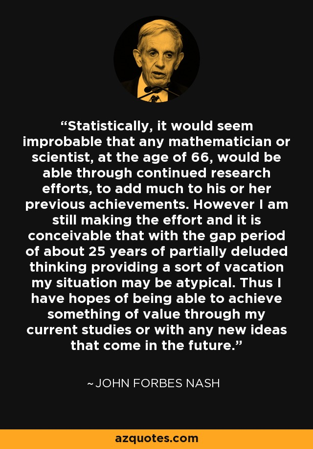 Statistically, it would seem improbable that any mathematician or scientist, at the age of 66, would be able through continued research efforts, to add much to his or her previous achievements. However I am still making the effort and it is conceivable that with the gap period of about 25 years of partially deluded thinking providing a sort of vacation my situation may be atypical. Thus I have hopes of being able to achieve something of value through my current studies or with any new ideas that come in the future. - John Forbes Nash