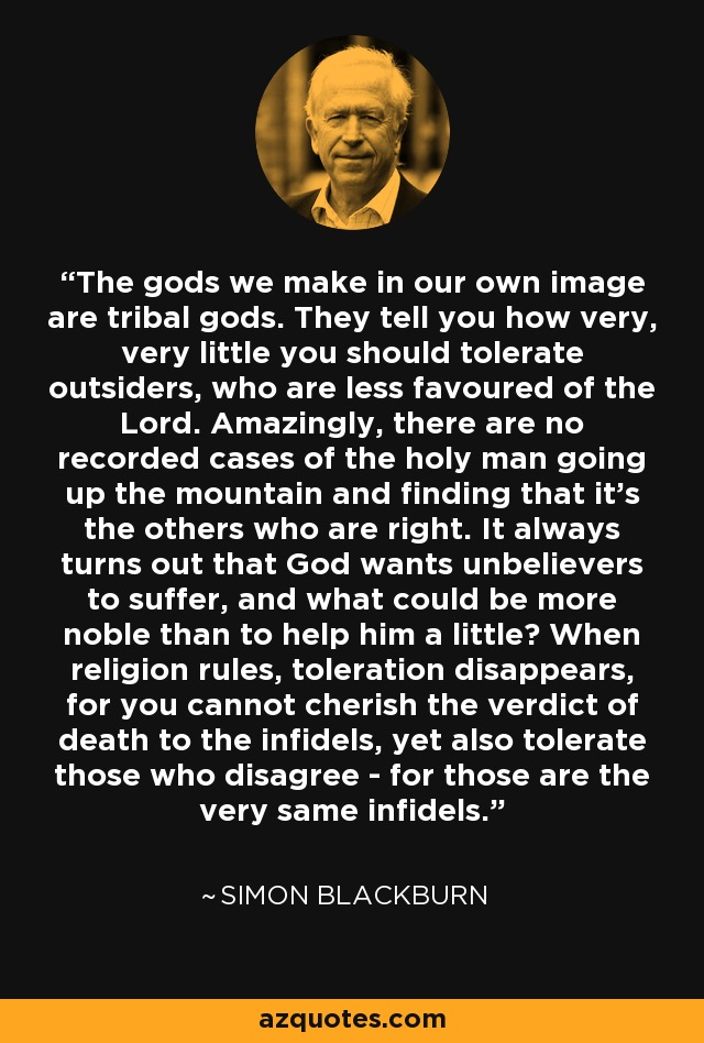 The gods we make in our own image are tribal gods. They tell you how very, very little you should tolerate outsiders, who are less favoured of the Lord. Amazingly, there are no recorded cases of the holy man going up the mountain and finding that it's the others who are right. It always turns out that God wants unbelievers to suffer, and what could be more noble than to help him a little? When religion rules, toleration disappears, for you cannot cherish the verdict of death to the infidels, yet also tolerate those who disagree - for those are the very same infidels. - Simon Blackburn