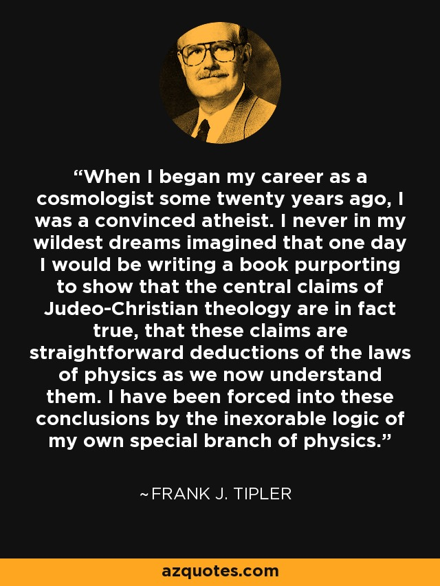 When I began my career as a cosmologist some twenty years ago, I was a convinced atheist. I never in my wildest dreams imagined that one day I would be writing a book purporting to show that the central claims of Judeo-Christian theology are in fact true, that these claims are straightforward deductions of the laws of physics as we now understand them. I have been forced into these conclusions by the inexorable logic of my own special branch of physics. - Frank J. Tipler