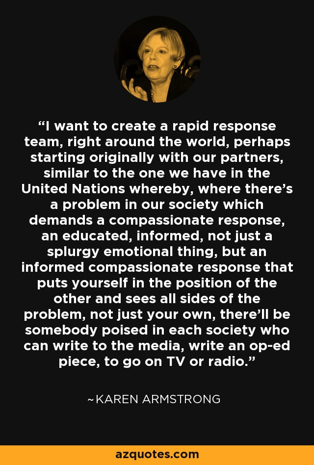 I want to create a rapid response team, right around the world, perhaps starting originally with our partners, similar to the one we have in the United Nations whereby, where there's a problem in our society which demands a compassionate response, an educated, informed, not just a splurgy emotional thing, but an informed compassionate response that puts yourself in the position of the other and sees all sides of the problem, not just your own, there'll be somebody poised in each society who can write to the media, write an op-ed piece, to go on TV or radio. - Karen Armstrong