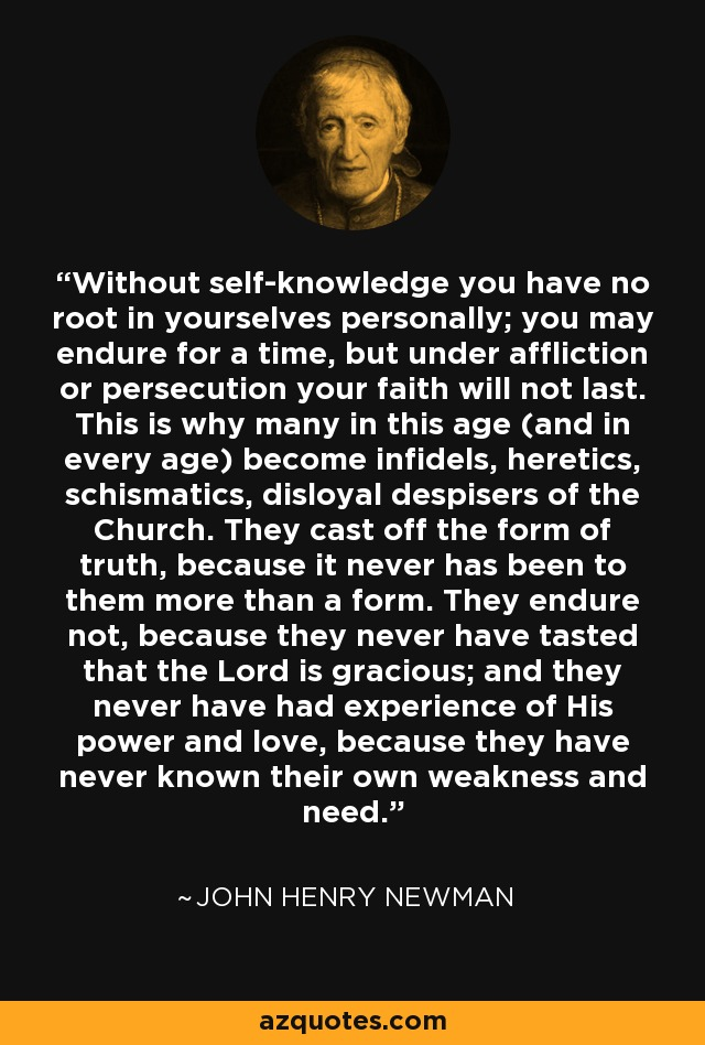 Without self-knowledge you have no root in yourselves personally; you may endure for a time, but under affliction or persecution your faith will not last. This is why many in this age (and in every age) become infidels, heretics, schismatics, disloyal despisers of the Church. They cast off the form of truth, because it never has been to them more than a form. They endure not, because they never have tasted that the Lord is gracious; and they never have had experience of His power and love, because they have never known their own weakness and need. - John Henry Newman