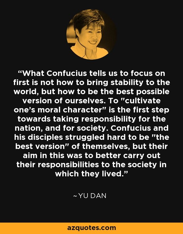 What Confucius tells us to focus on first is not how to bring stability to the world, but how to be the best possible version of ourselves. To