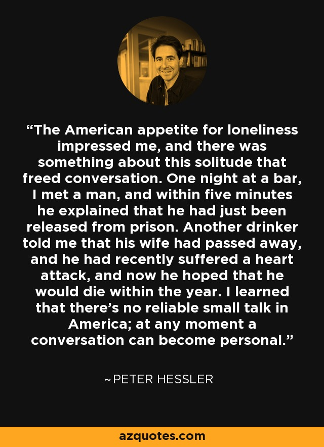 The American appetite for loneliness impressed me, and there was something about this solitude that freed conversation. One night at a bar, I met a man, and within five minutes he explained that he had just been released from prison. Another drinker told me that his wife had passed away, and he had recently suffered a heart attack, and now he hoped that he would die within the year. I learned that there's no reliable small talk in America; at any moment a conversation can become personal. - Peter Hessler