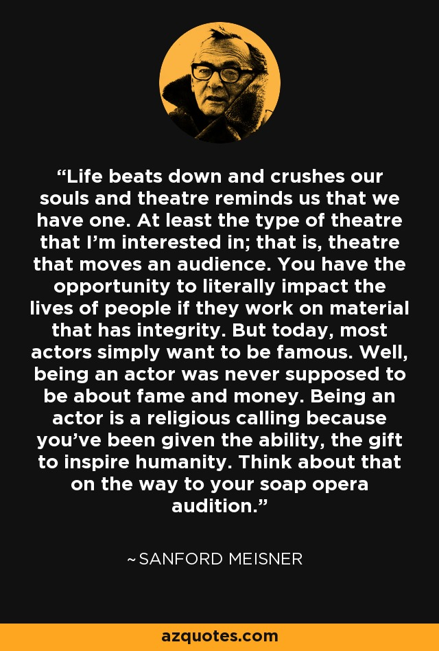Life beats down and crushes our souls and theatre reminds us that we have one. At least the type of theatre that I'm interested in; that is, theatre that moves an audience. You have the opportunity to literally impact the lives of people if they work on material that has integrity. But today, most actors simply want to be famous. Well, being an actor was never supposed to be about fame and money. Being an actor is a religious calling because you've been given the ability, the gift to inspire humanity. Think about that on the way to your soap opera audition. - Sanford Meisner