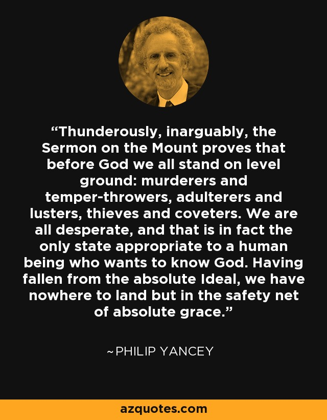 Thunderously, inarguably, the Sermon on the Mount proves that before God we all stand on level ground: murderers and temper-throwers, adulterers and lusters, thieves and coveters. We are all desperate, and that is in fact the only state appropriate to a human being who wants to know God. Having fallen from the absolute Ideal, we have nowhere to land but in the safety net of absolute grace. - Philip Yancey