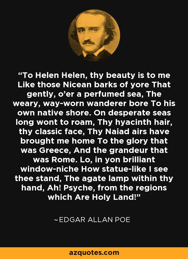 To Helen Helen, thy beauty is to me Like those Nicean barks of yore That gently, o'er a perfumed sea, The weary, way-worn wanderer bore To his own native shore. On desperate seas long wont to roam, Thy hyacinth hair, thy classic face, Thy Naiad airs have brought me home To the glory that was Greece, And the grandeur that was Rome. Lo, in yon brilliant window-niche How statue-like I see thee stand, The agate lamp within thy hand, Ah! Psyche, from the regions which Are Holy Land! - Edgar Allan Poe