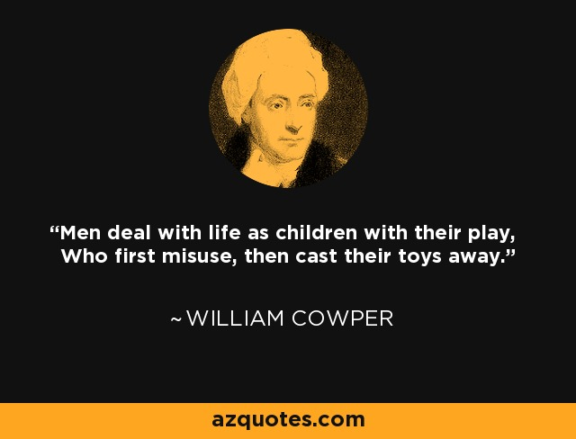 Men deal with life as children with their play, Who first misuse, then cast their toys away. - William Cowper