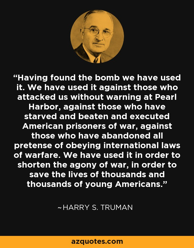 Harry S. Truman quote: Having found the bomb we have used it. We ...