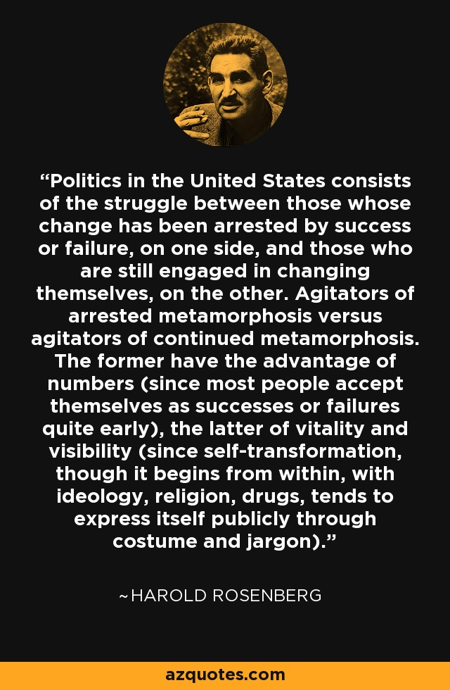 Politics in the United States consists of the struggle between those whose change has been arrested by success or failure, on one side, and those who are still engaged in changing themselves, on the other. Agitators of arrested metamorphosis versus agitators of continued metamorphosis. The former have the advantage of numbers (since most people accept themselves as successes or failures quite early), the latter of vitality and visibility (since self-transformation, though it begins from within, with ideology, religion, drugs, tends to express itself publicly through costume and jargon). - Harold Rosenberg