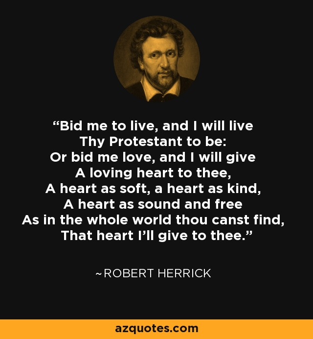 Bid me to live, and I will live Thy Protestant to be: Or bid me love, and I will give A loving heart to thee, A heart as soft, a heart as kind, A heart as sound and free As in the whole world thou canst find, That heart I'll give to thee. - Robert Herrick