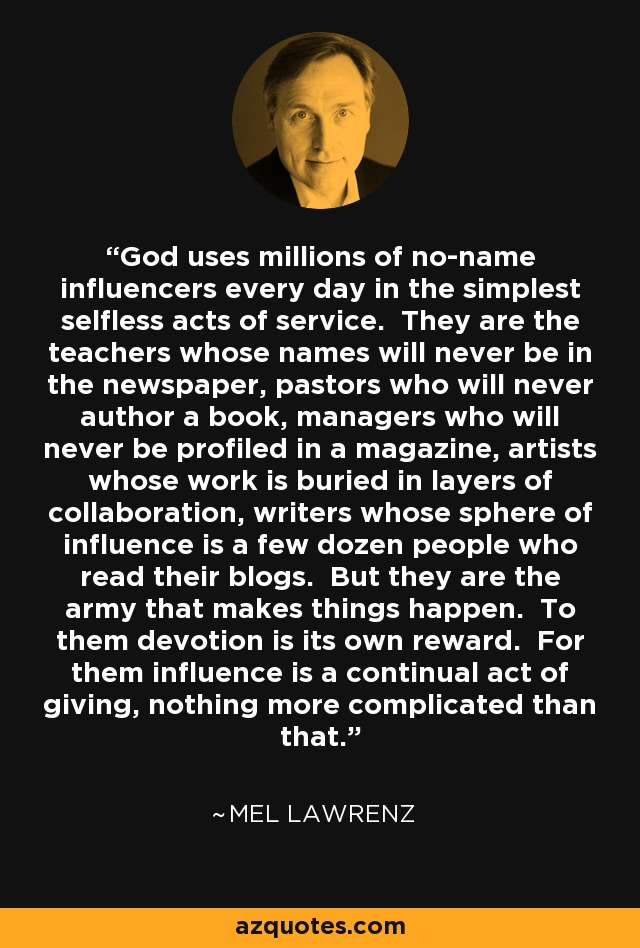 God uses millions of no-name influencers every day in the simplest selfless acts of service. They are the teachers whose names will never be in the newspaper, pastors who will never author a book, managers who will never be profiled in a magazine, artists whose work is buried in layers of collaboration, writers whose sphere of influence is a few dozen people who read their blogs. But they are the army that makes things happen. To them devotion is its own reward. For them influence is a continual act of giving, nothing more complicated than that. - Mel Lawrenz