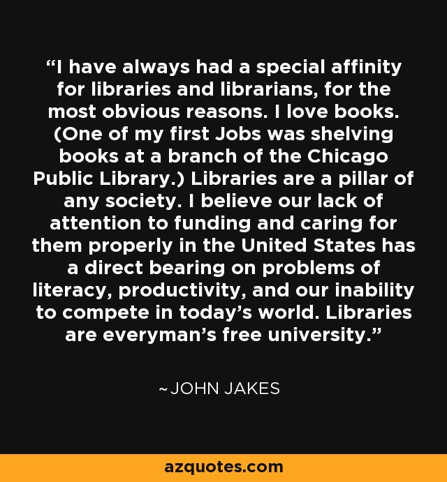 I have always had a special affinity for libraries and librarians, for the most obvious reasons. I love books. (One of my first Jobs was shelving books at a branch of the Chicago Public Library.) Libraries are a pillar of any society. I believe our lack of attention to funding and caring for them properly in the United States has a direct bearing on problems of literacy, productivity, and our inability to compete in today's world. Libraries are everyman's free university. - John Jakes