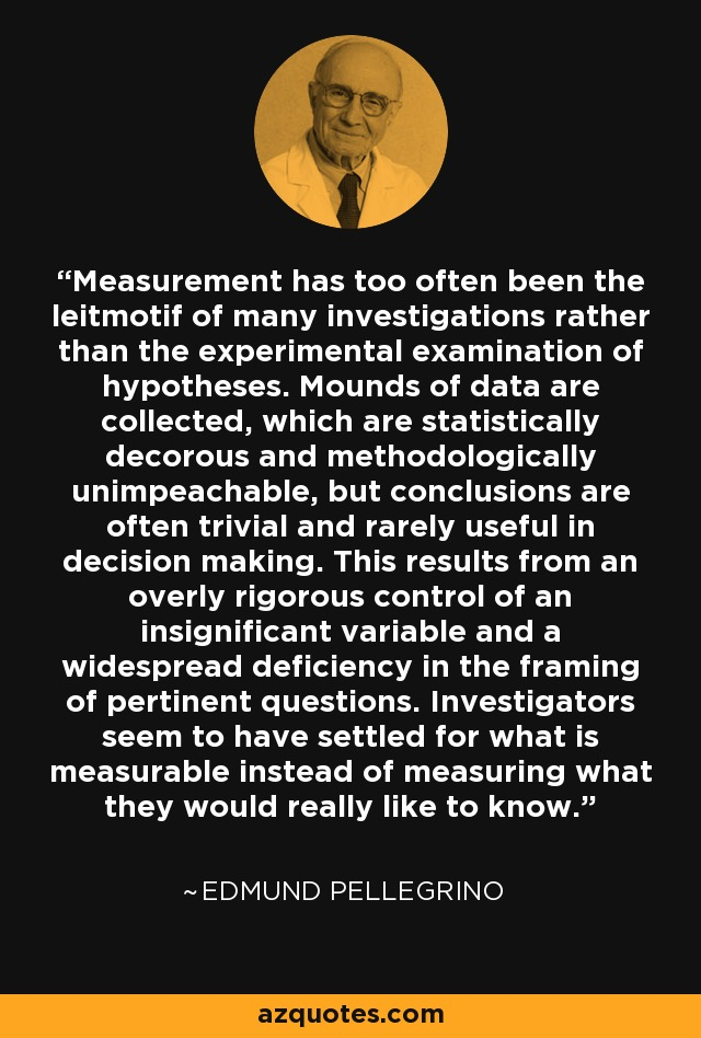 Measurement has too often been the leitmotif of many investigations rather than the experimental examination of hypotheses. Mounds of data are collected, which are statistically decorous and methodologically unimpeachable, but conclusions are often trivial and rarely useful in decision making. This results from an overly rigorous control of an insignificant variable and a widespread deficiency in the framing of pertinent questions. Investigators seem to have settled for what is measurable instead of measuring what they would really like to know. - Edmund Pellegrino