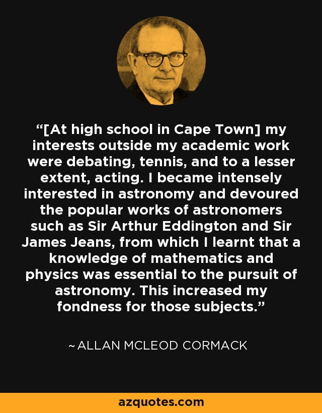 [At high school in Cape Town] my interests outside my academic work were debating, tennis, and to a lesser extent, acting. I became intensely interested in astronomy and devoured the popular works of astronomers such as Sir Arthur Eddington and Sir James Jeans, from which I learnt that a knowledge of mathematics and physics was essential to the pursuit of astronomy. This increased my fondness for those subjects. - Allan McLeod Cormack