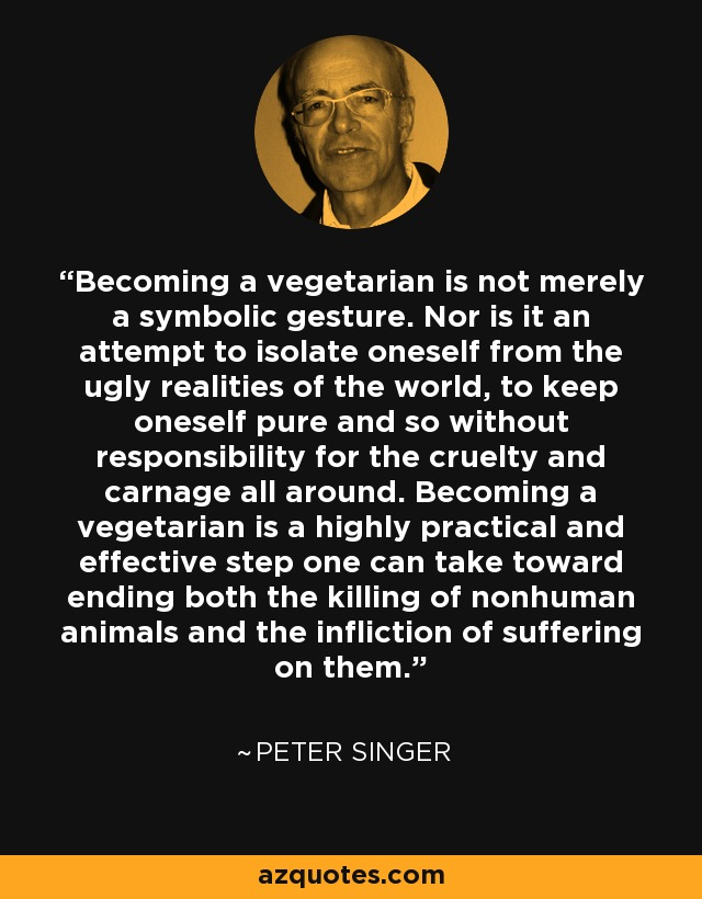 Becoming a vegetarian is not merely a symbolic gesture. Nor is it an attempt to isolate oneself from the ugly realities of the world, to keep oneself pure and so without responsibility for the cruelty and carnage all around. Becoming a vegetarian is a highly practical and effective step one can take toward ending both the killing of nonhuman animals and the infliction of suffering on them. - Peter Singer