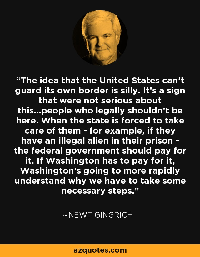 The idea that the United States can't guard its own border is silly. It's a sign that were not serious about this...people who legally shouldn't be here. When the state is forced to take care of them - for example, if they have an illegal alien in their prison - the federal government should pay for it. If Washington has to pay for it, Washington's going to more rapidly understand why we have to take some necessary steps. - Newt Gingrich